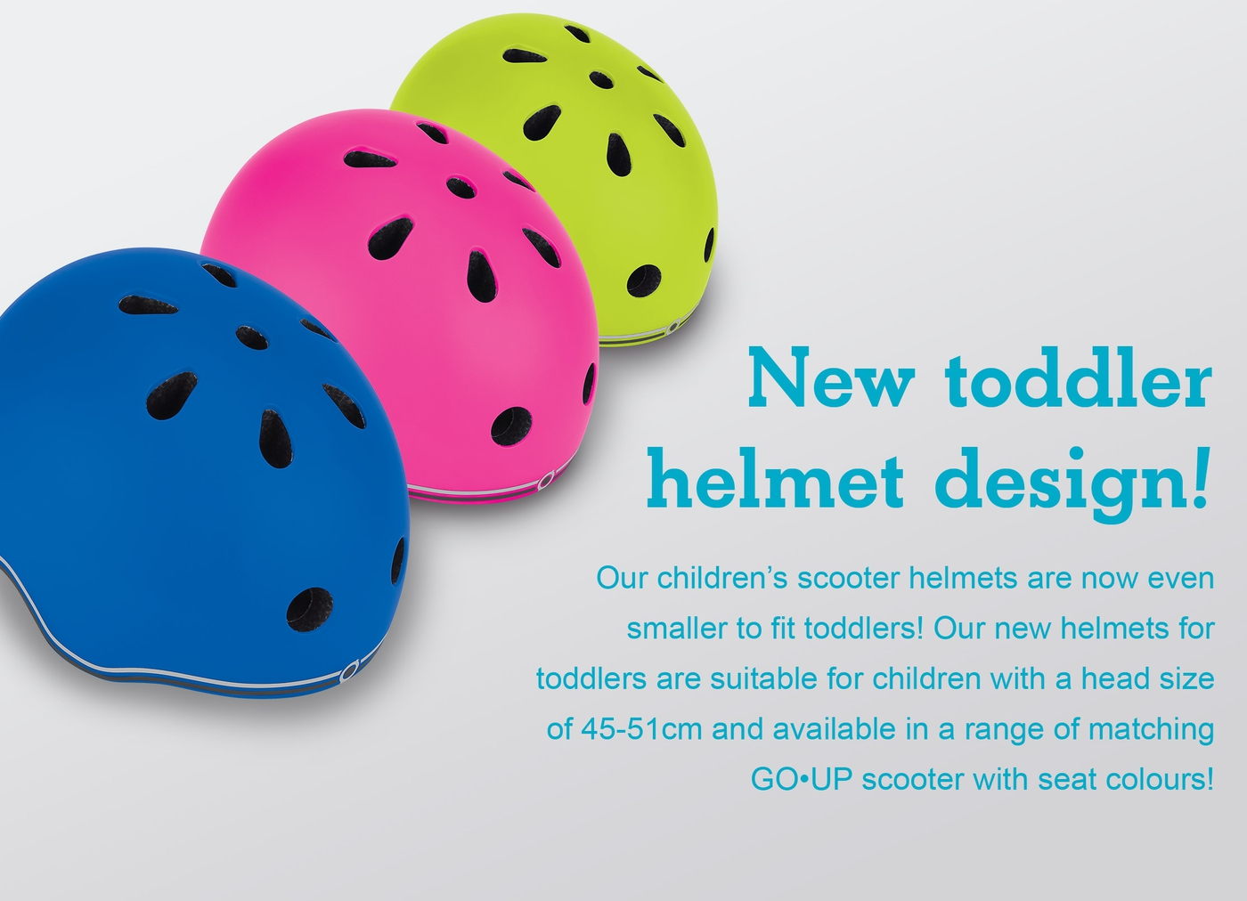 New toddler helmet design! Our children's scooter helmets are now even smaller to fit toddlers! Our new helmets for toddlers are suitable for children with a head size of 45-51cm and available in a range of matching GO•UP scooter with seat colours!