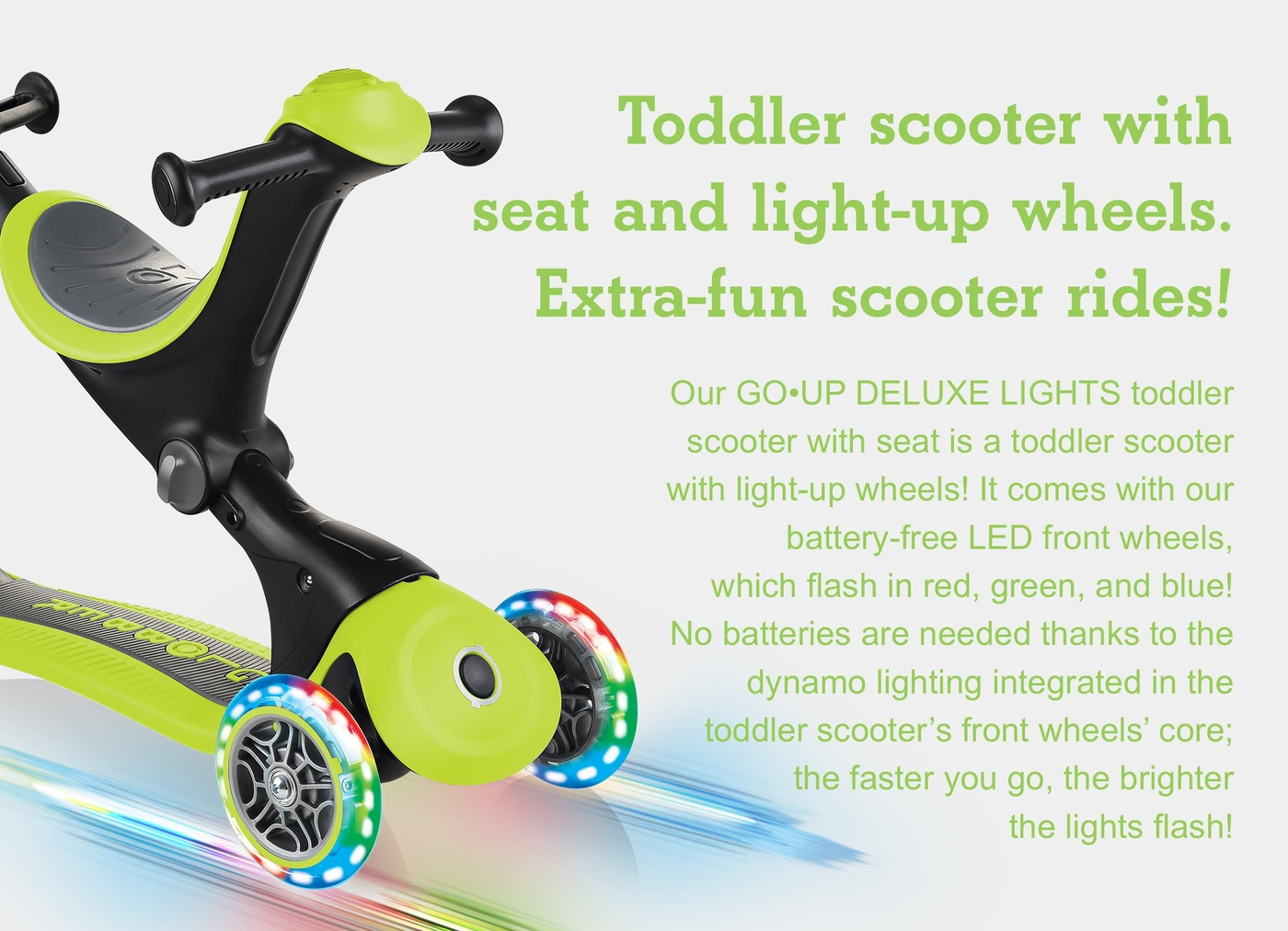 Toddler scooter with seat and light-up wheels. Extra-fun scooter rides! Our GO•UP DELUXE LIGHTS toddler scooter with seat is a toddler scooter with light-up wheels! It comes with our battery-free LED front wheels, which flash in red, green, and blue! No batteries are needed thanks to the dynamo lighting integrated in the toddler scooter's front wheels' core; the faster you go, the brighter the lights flash!