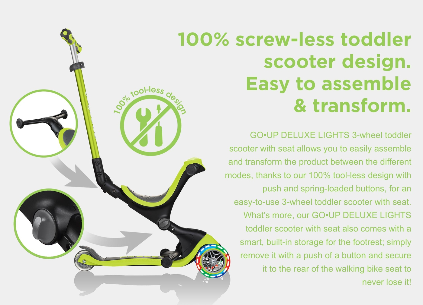100% screw-less toddler scooter design. Easy to assemble & transform. GO•UP DELUXE LIGHTS 3-wheel toddler scooter with seat allows you to easily assemble and transform the product between the different modes, thanks to our 100% tool-less design with push and spring-loaded buttons, for an easy-to-use 3-wheel toddler scooter with seat. What's more, our GO•UP DELUXE LIGHTS toddler scooter with seat also comes with a smart, built-in storage for the footrest; simply remove it with a push of a button and secure it to the rear of the walking bike seat to never lose it!