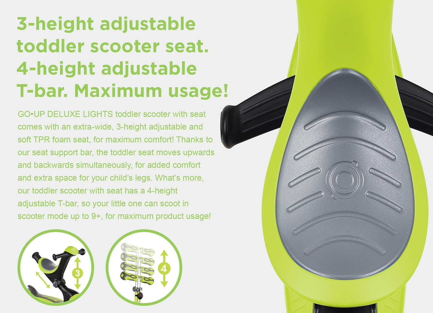 3-height adjustable toddler scooter seat. 4-height adjustable T-bar. Maximum usage! GO•UP DELUXE LIGHTS toddler scooter with seat comes with an extra-wide, 3-height adjustable and soft TPR foam seat, for maximum comfort! Thanks to our seat support bar, the toddler seat moves upwards and backwards simultaneously, for added comfort and extra space for your child's legs. What's more, our toddler scooter with seat has a 4-height adjustable T-bar, so your little one can scoot in scooter mode up to 9+, for maximum product usage!
