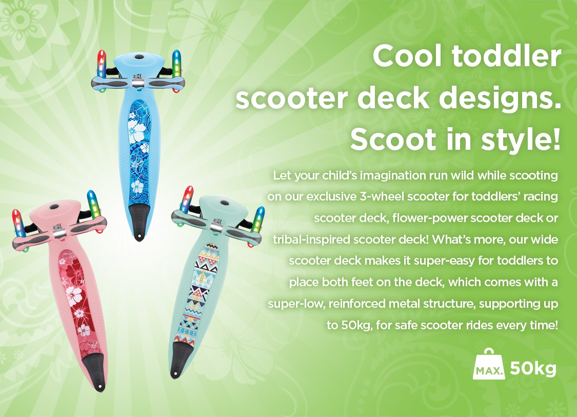 Let your child's imagination run wild while scooting on our exclusive 3-wheel scooter for toddlers' racing scooter deck, flower-power scooter deck or tribal-inspired scooter deck!