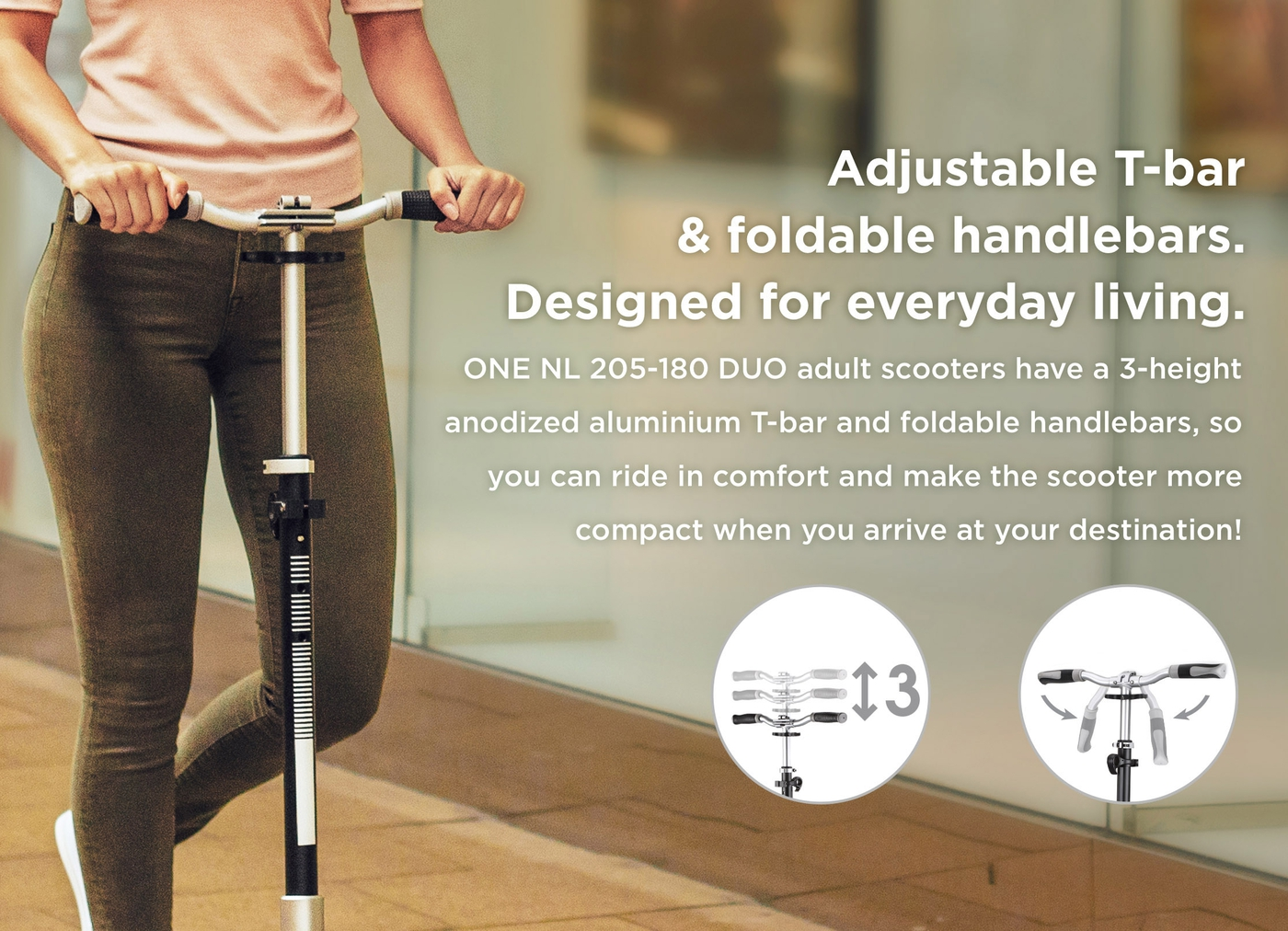 Adjustable T-bar & foldable handlebars. Designed for everyday living.