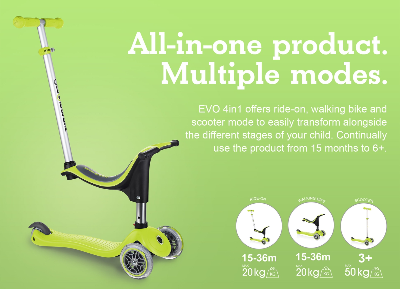 All-in-one product. Multiple modes.  EVO 4in1 offers ride-on, walking bike and scooter mode to easily transform alongside the different stages of your child. Continually use the product from 15 months to 6+.