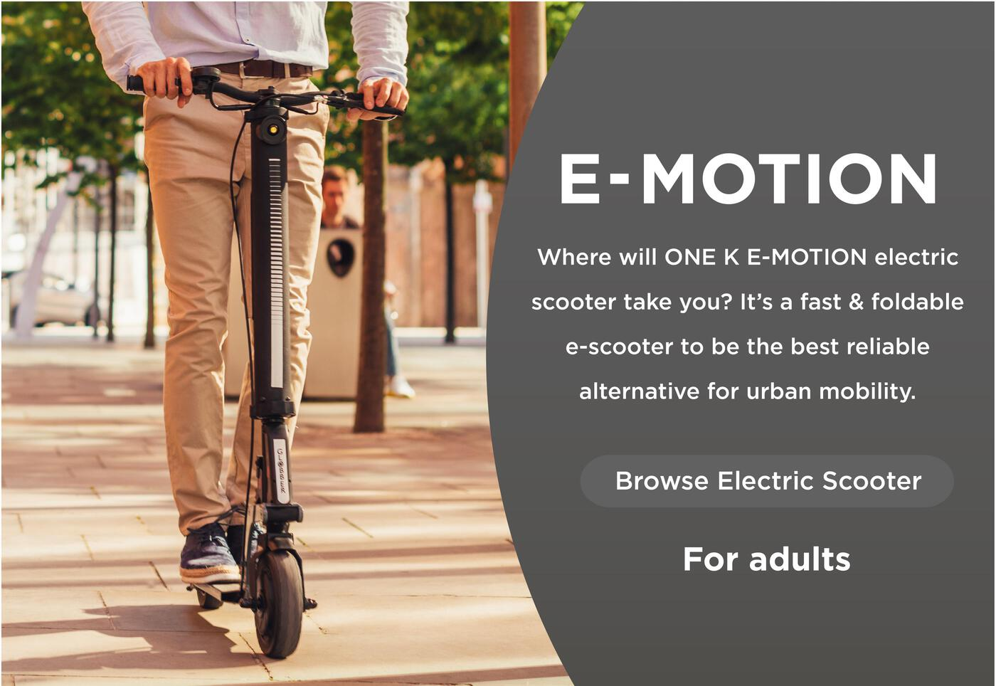Where will ONE K E-MOTION electric scooter take you? It's a fast & foldable e-scooter to be the best reliable alternative for urban mobility.