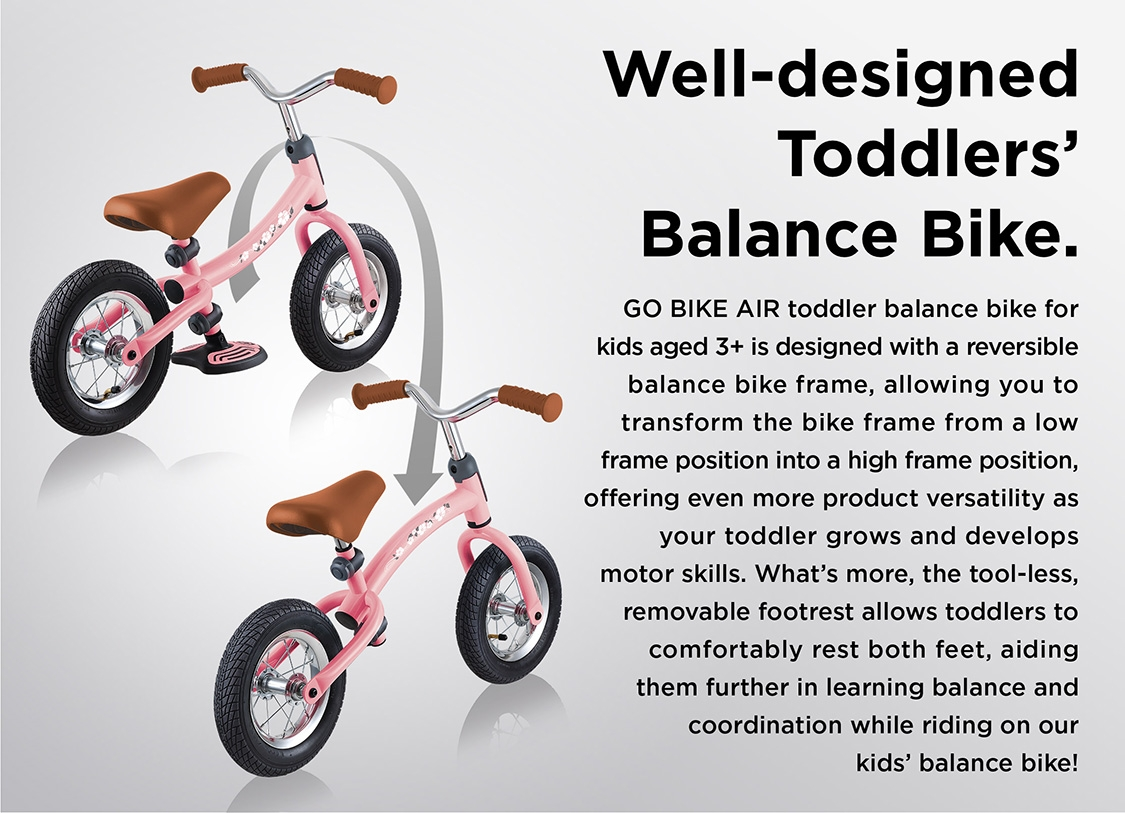 GO BIKE AIR toddler balance bike for kids aged 3+ is designed with a reversible balance bike frame, allowing you to transform the bike frame from a low frame position into a high frame position, offering even more product versatility as your toddler grows and develops motor skills. What's more, the tool-less, removable footrest allows toddlers to comfortably rest both feet, aiding them further in learning balance and coordination while riding on our kids' balance bike!Well-designed Toddlers' Balance Bike.