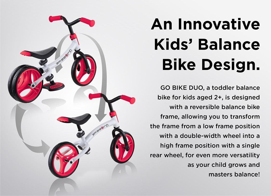 An Innovative Kids' Balance Bike Design. GO BIKE DUO, a toddler balance bike for kids aged 2+, is designed with a reversible balance bike frame, allowing you to transform the frame from a low frame position with a double-width wheel into a high frame position with a single rear wheel, for even more versatility as your child grows and masters balance!