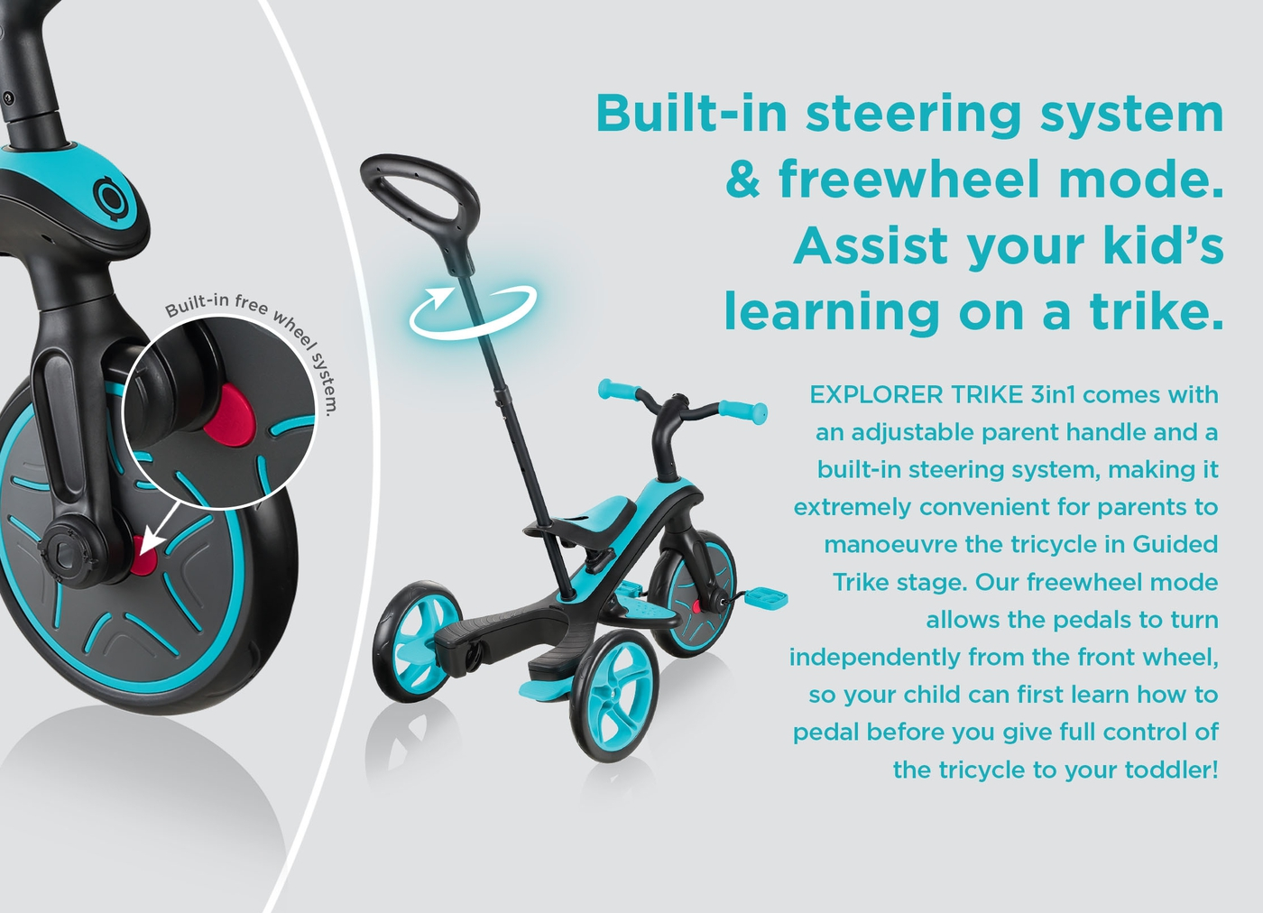 Built-in steering system & freewheel mode. Assist your kid's learning on a trike.