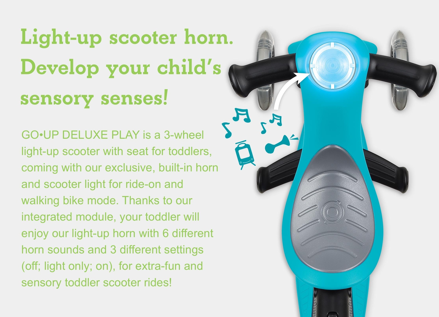 Light-up scooter horn. Develop your child's sensory senses! GO•UP DELUXE PLAY is a 3-wheel light-up scooter with seat for toddlers, coming with our exclusive, built-in horn and scooter light for ride-on and walking bike mode. Thanks to our integrated module, your toddler will enjoy our light-up horn with 6 different horn sounds and 3 different settings (off; light only; on), for extra-fun and sensory toddler scooter rides!