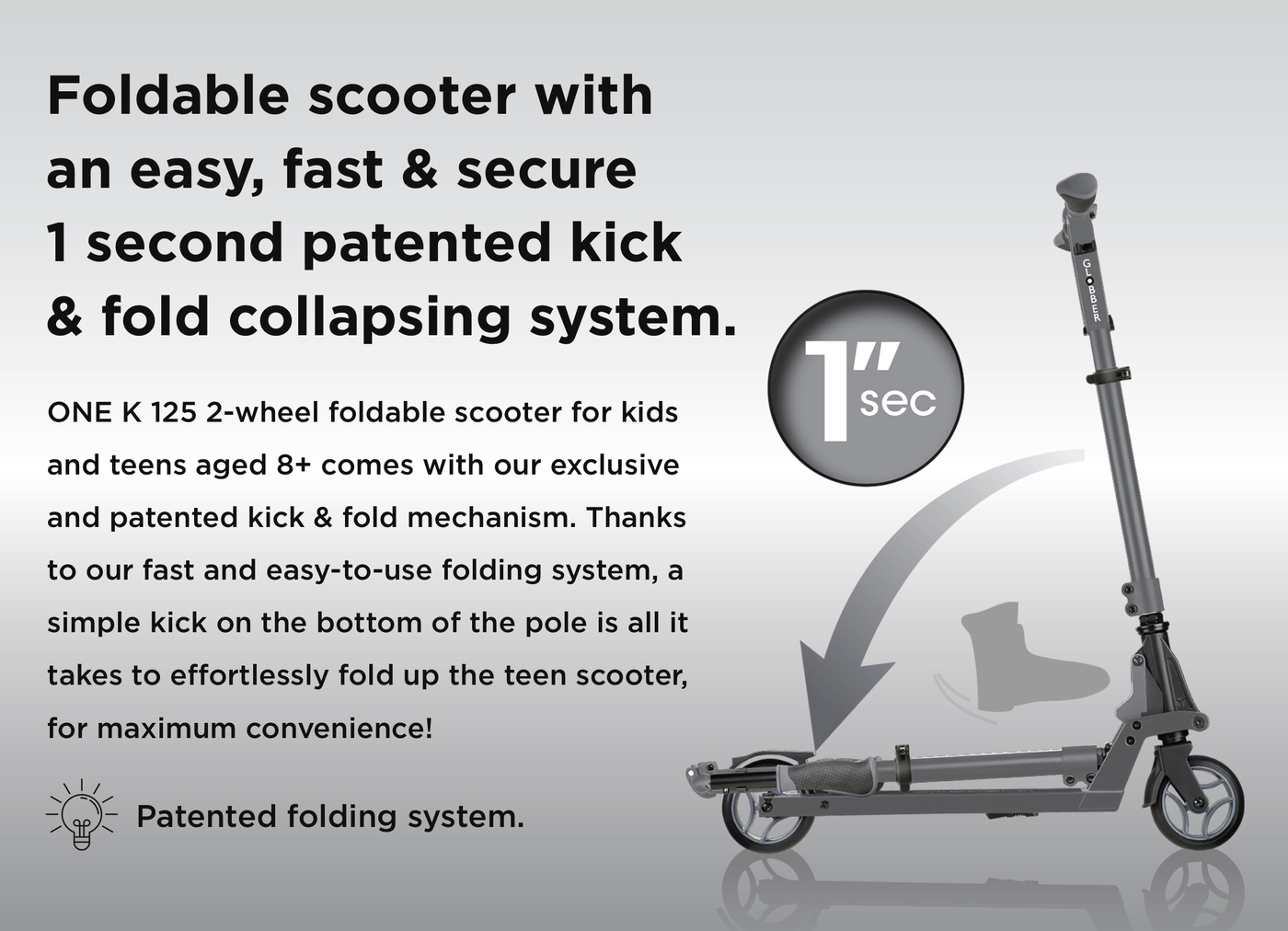 Foldable scooter with an easy, fast & secure 1 second patented kick & fold collapsing system. ONE K 125 2-wheel foldable scooter for kids and teens aged 8+ comes with our exclusive and patented kick & fold mechanism. Thanks to our fast and easy-to-use folding system, a simple kick on the bottom of the pole is all it takes to effortlessly fold up the teen scooter, for maximum convenience!