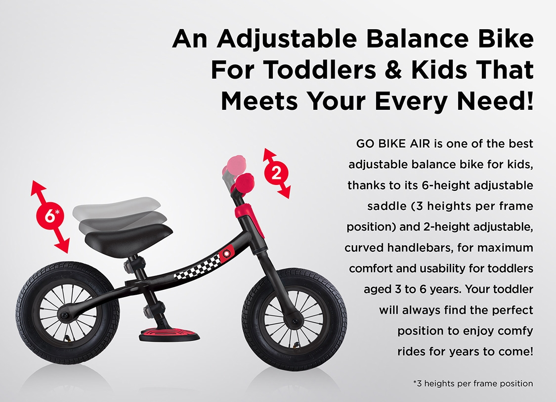 An Adjustable Balance Bike For Toddlers & Kids That Meets Your Every Need! GO BIKE AIR is one of the best adjustable balance bike for kids, thanks to its 6-height adjustable saddle (3 heights per frame position) and 2-height adjustable, curved handlebars, for maximum comfort and usability for toddlers aged 3 to 6 years. Your toddler will always find the perfect position to enjoy comfy rides for years to come!