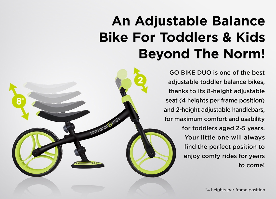 An Adjustable Balance Bike For Toddlers & Kids Beyond The Norm! GO BIKE DUO is one of the best adjustable toddler balance bikes, thanks to its 8-height adjustable seat (4 heights per frame position) and 2-height adjustable handlebars, for maximum comfort and usability for toddlers aged 2-5 years. Your little one will always find the perfect position to enjoy comfy rides for years to come!