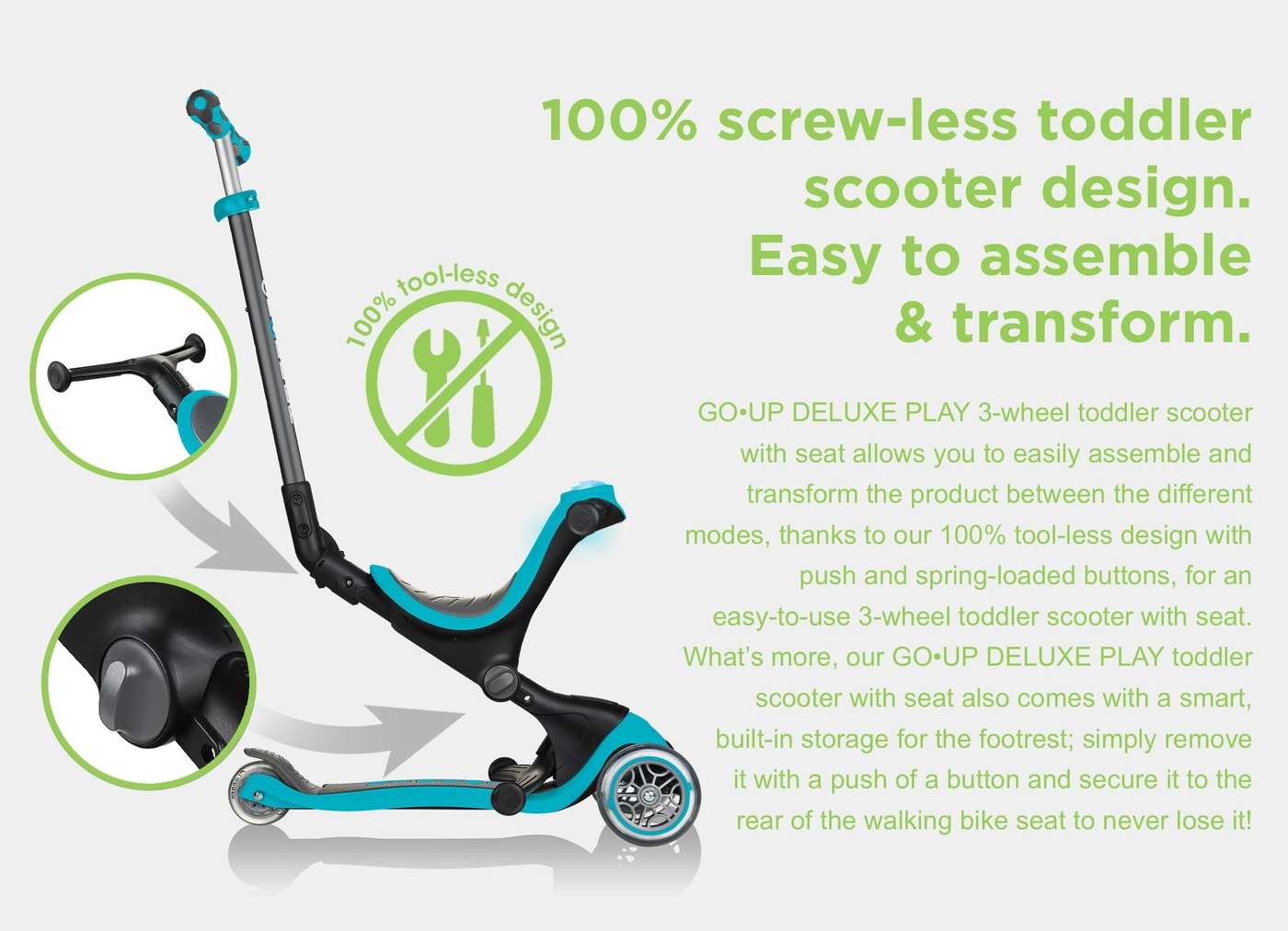 100% screw-less toddler scooter design. Easy to assemble & transform. GO•UP DELUXE PLAY 3-wheel toddler scooter with seat allows you to easily assemble and transform the product between the different modes, thanks to our 100% tool-less design with push and spring-loaded buttons, for an easy-to-use 3-wheel toddler scooter with seat. What's more, our GO•UP DELUXE PLAY toddler scooter with seat also comes with a smart, built-in storage for the footrest; simply remove it with a push of a button and secure it to the rear of the walking bike seat to never lose it!