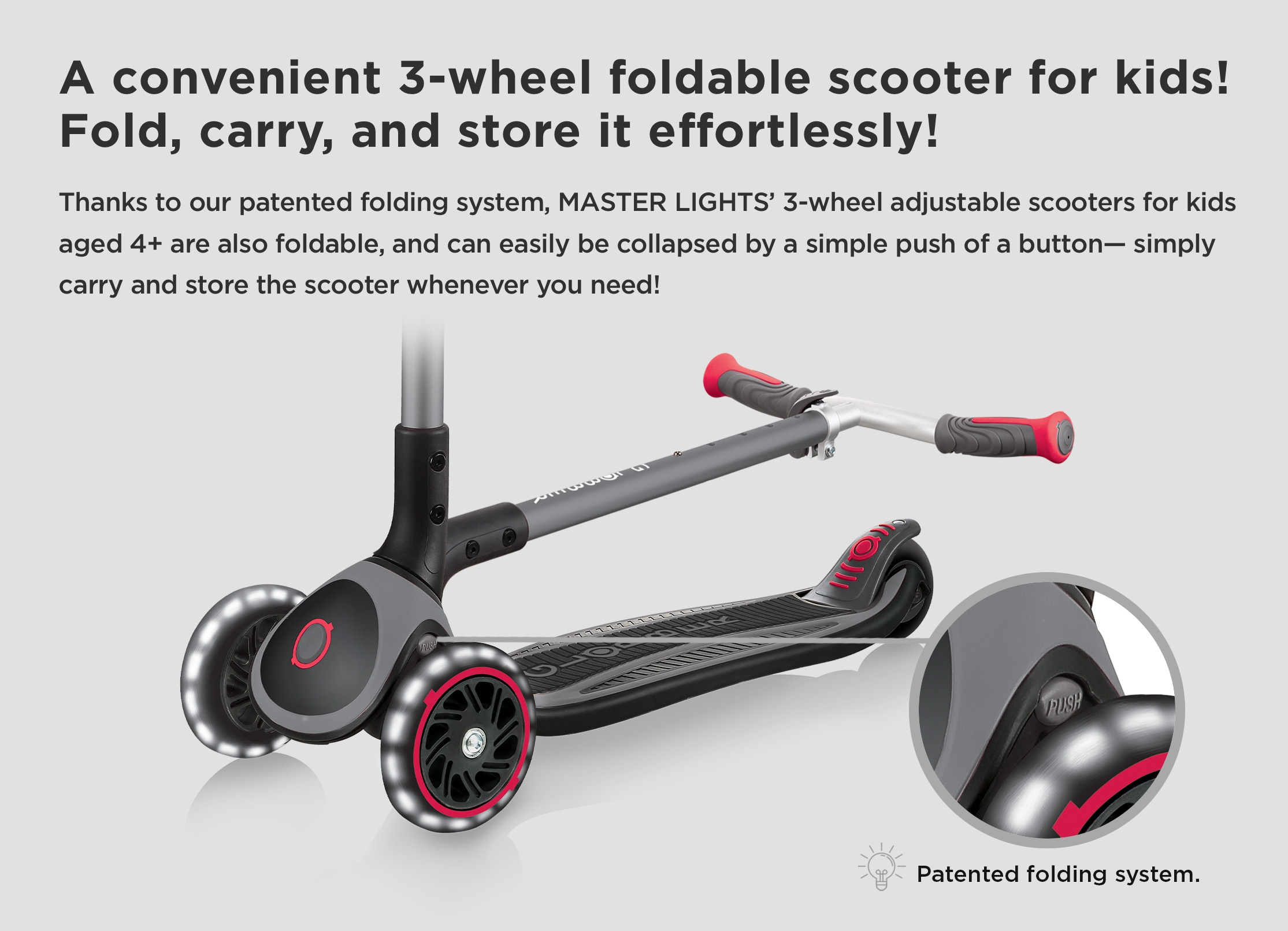 A convenient 3-wheel foldable scooter for kids! Fold, carry, and store it effortlessly! Thanks to our patented folding system, MASTER LIGHTS' 3-wheel adjustable scooters for kids aged 4+ are also foldable, and can easily be collapsed by a simple push of a button— simply carry and store the scooter whenever you need!