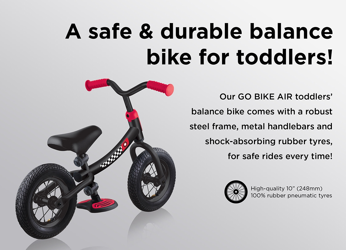 A safe & durable balance bike for toddlers! Our GO BIKE AIR toddlers' balance bike comes with a robust steel frame, metal handlebars and shock-absorbing rubber tyres, for safe rides every time!