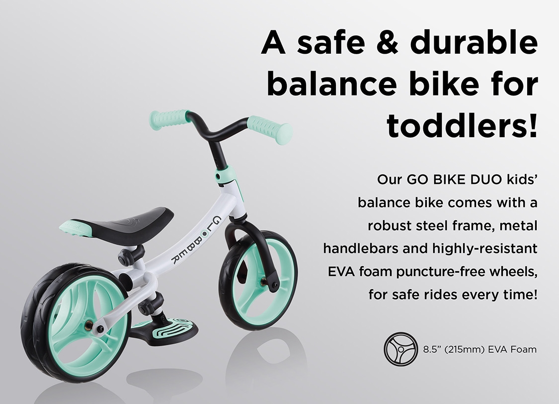 A safe & durable balance bike for toddlers! Our GO BIKE DUO kids' balance bike comes with a robust steel frame, metal handlebars and highly-resistant EVA foam puncture-free wheels, for safe rides every time!