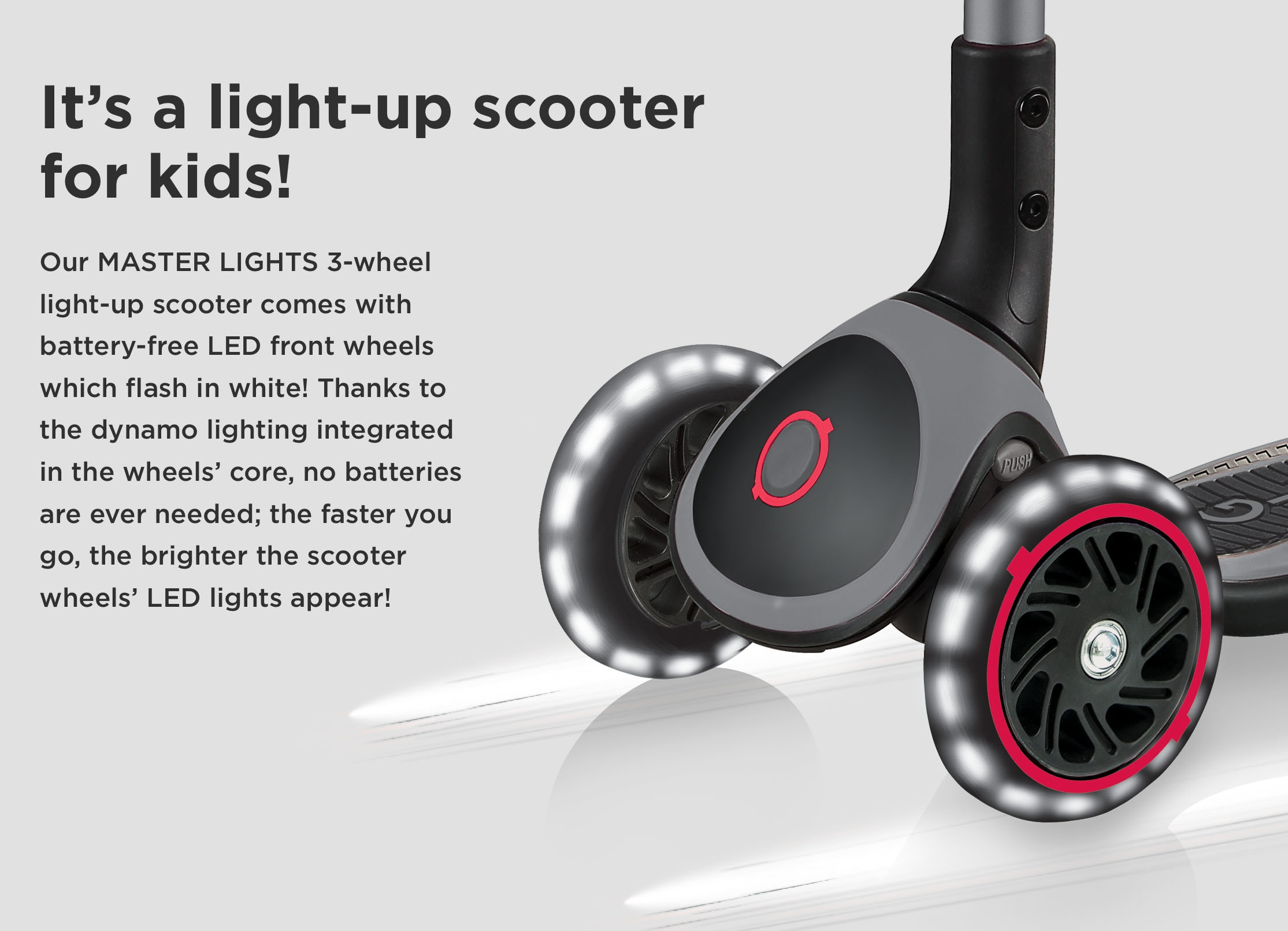 It's a light-up scooter for kids! Our MASTER LIGHTS 3-wheel light-up scooter comes with battery-free LED front wheels which flash in white! Thanks to the dynamo lighting integrated in the wheels' core, no batteries are ever needed; the faster you go, the brighter the scooter wheels' LED lights appear!