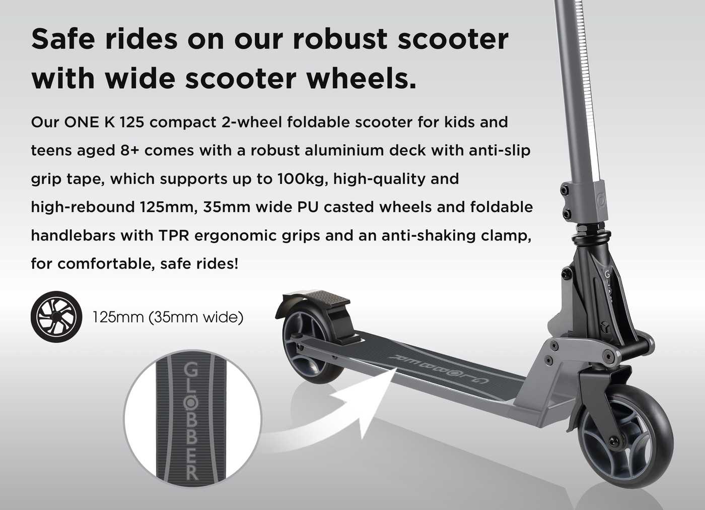 Safe rides on our robust scooter with wide scooter wheels. Our ONE K 125 compact 2-wheel foldable scooter for kids and teens aged 8+ comes with a robust aluminium deck with anti-slip grip tape, which supports up to 100kg, high-quality and high-rebound 125mm, 35mm wide PU casted wheels and foldable handlebars with TPR ergonomic grips and an anti-shaking clamp, for comfortable, safe rides!