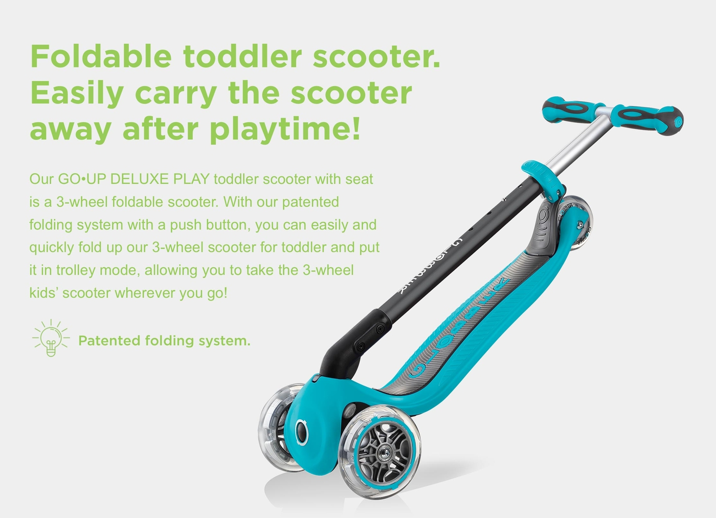 Foldable toddler scooter. Easily carry the scooter away after playtime! Our GO•UP DELUXE PLAY toddler scooter with seat is a 3-wheel foldable scooter. With our patented folding system with a push button, you can easily and quickly fold up our 3-wheel scooter for toddler and put it in trolley mode, allowing you to take the 3-wheel kids' scooter wherever you go!