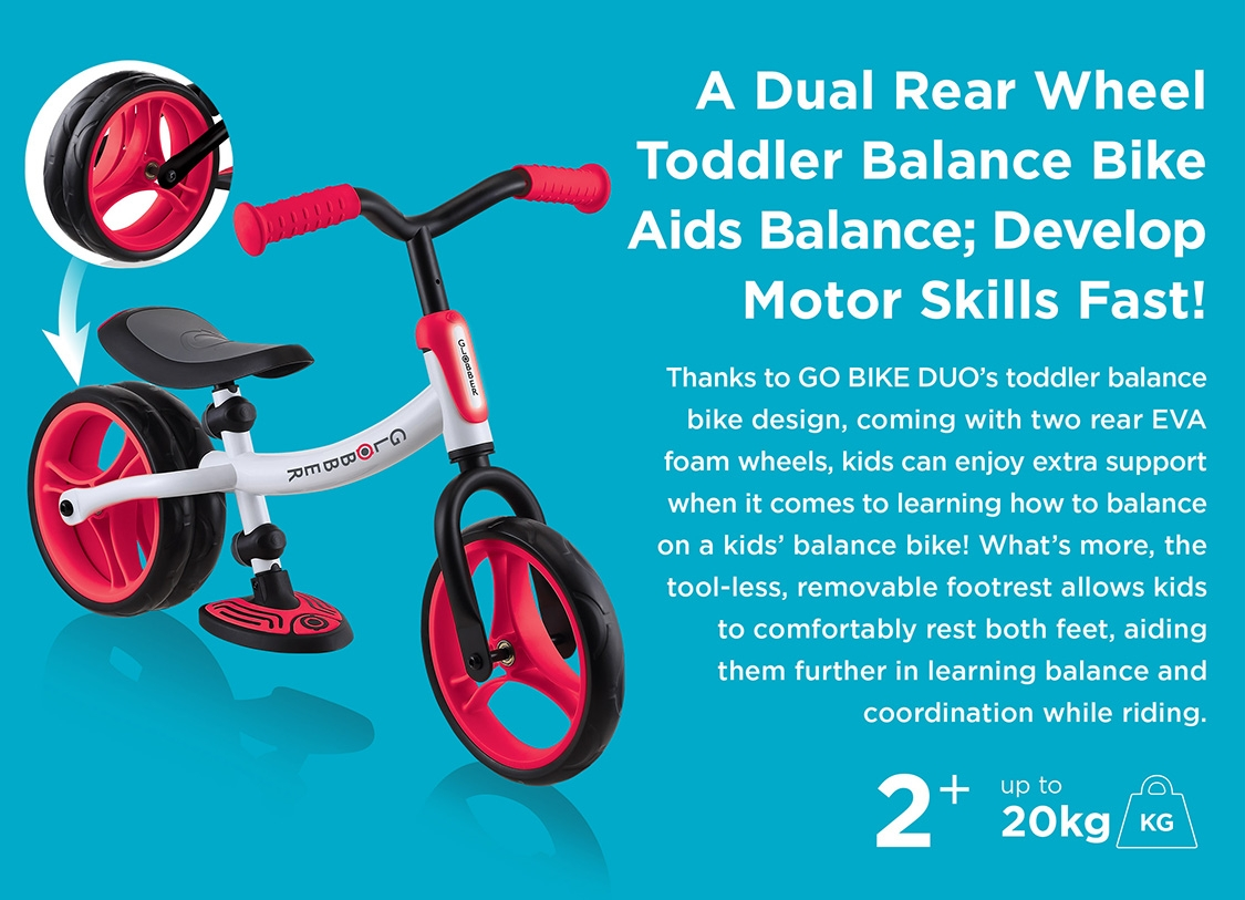 A Dual Rear Wheel Toddler Balance Bike Aids Balance; Develop Motor Skills Fast! Thanks to GO BIKE DUO's toddler balance bike design, coming with two rear EVA foam wheels, kids can enjoy extra support when it comes to learning how to balance on a kids balance bike! What's more, the tool-less, removable footrest allows kids to comfortably rest both feet, aiding them further in learning balance and coordination while riding.