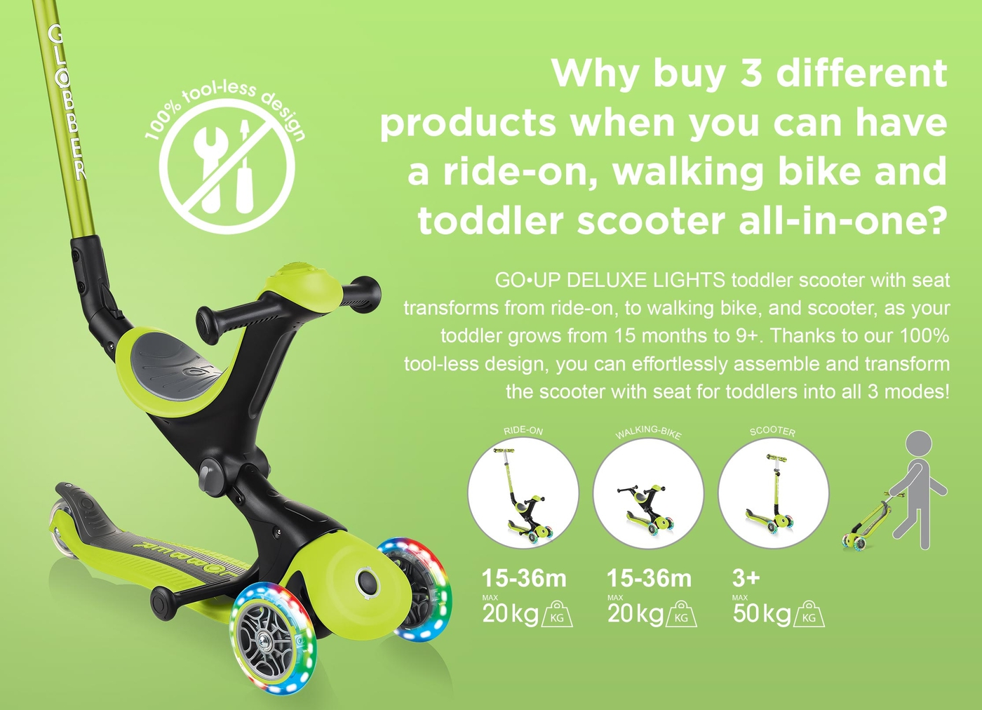 Why buy 3 different products when you can have a ride-on, walking bike and toddler scooter all-in-one? GO•UP DELUXE LIGHTS toddler scooter with seat transforms from ride-on, to walking bike, and scooter, as your toddler grows from 15 months to 9+. Thanks to our 100% tool-less design, you can effortlessly assemble and transform the scooter with seat for toddlers into all 3 modes!