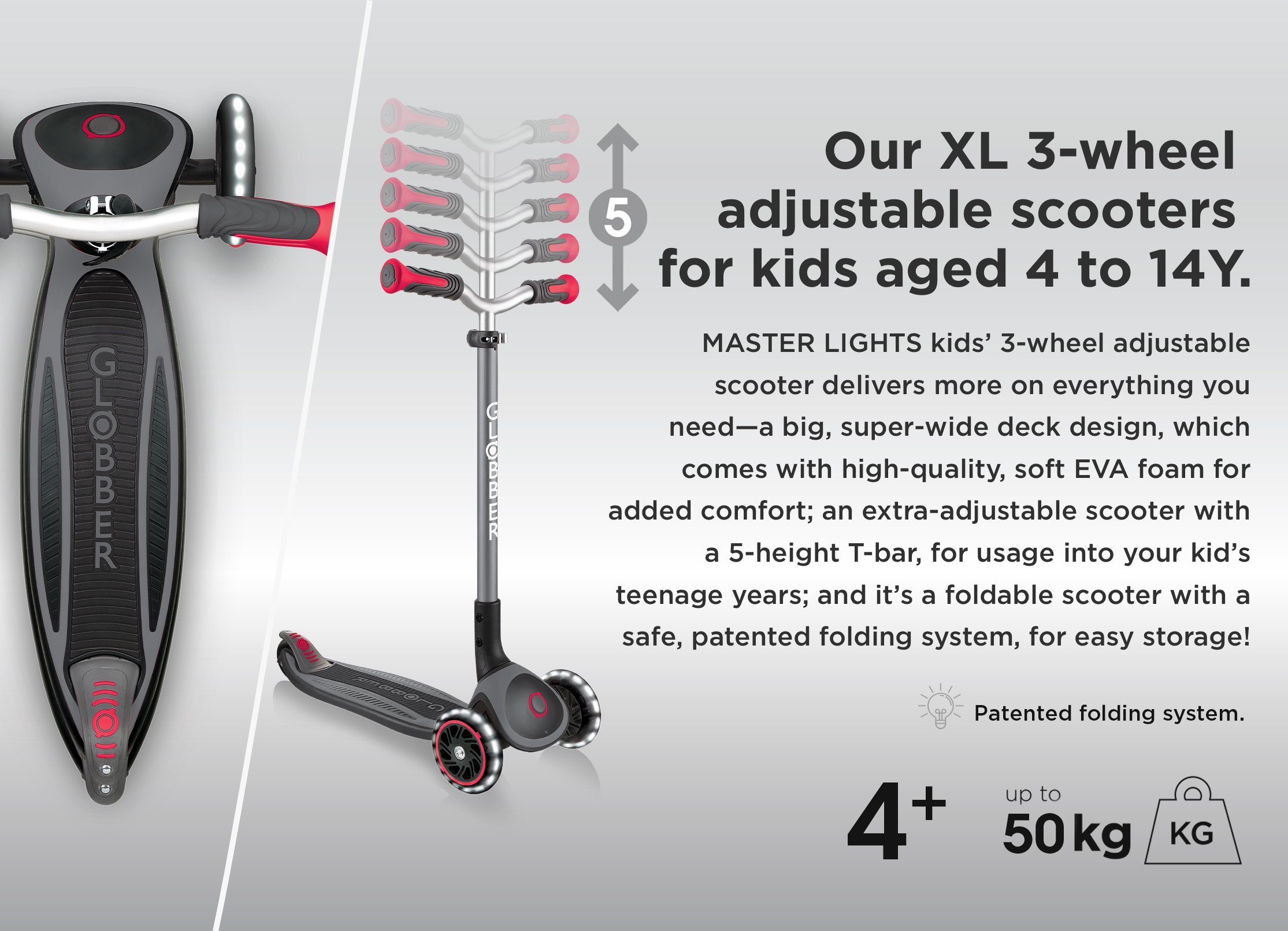 Our XL 3-wheel adjustable scooters for kids aged 4 to 14Y. MASTER LIGHTS kids' 3-wheel adjustable scooter delivers more on everything you need—a big, super-wide deck design, which comes with high-quality, soft EVA foam for added comfort; an extra adjustable scooter with a 5-height T-bar, for usage into your kid's teenage years; and it's a foldable scooter with a safe, patented folding system, for easy storage!