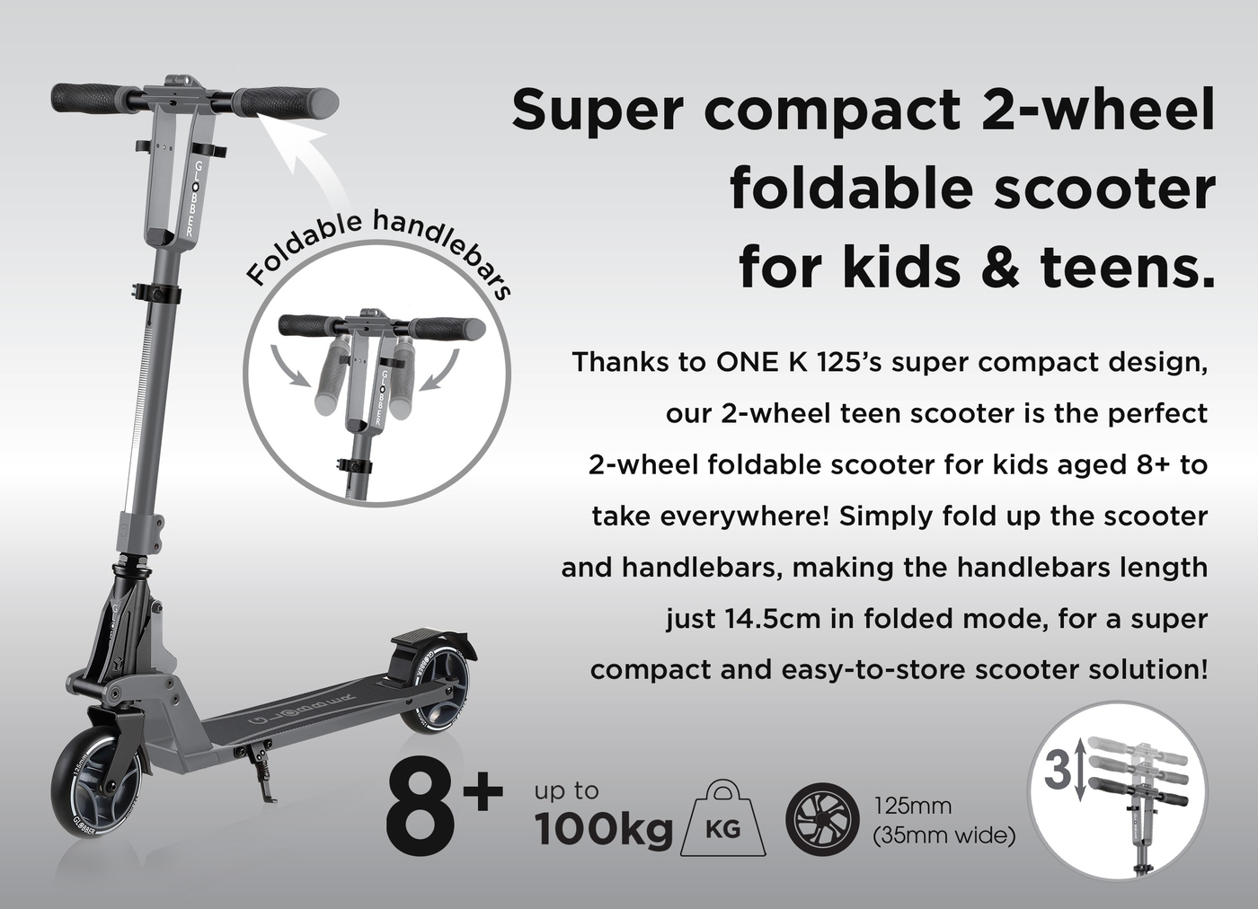 Super compact 2-wheel foldable scooter for kids & teens. Thanks to ONE K 125's super compact design, our 2-wheel teen scooter is the perfect 2-wheel foldable scooter for kids aged 8+ to take everywhere! Simply fold up the scooter and handlebars, making the handlebars length just 14.5cm in folded mode, for a super compact and easy-to-store scooter solution!