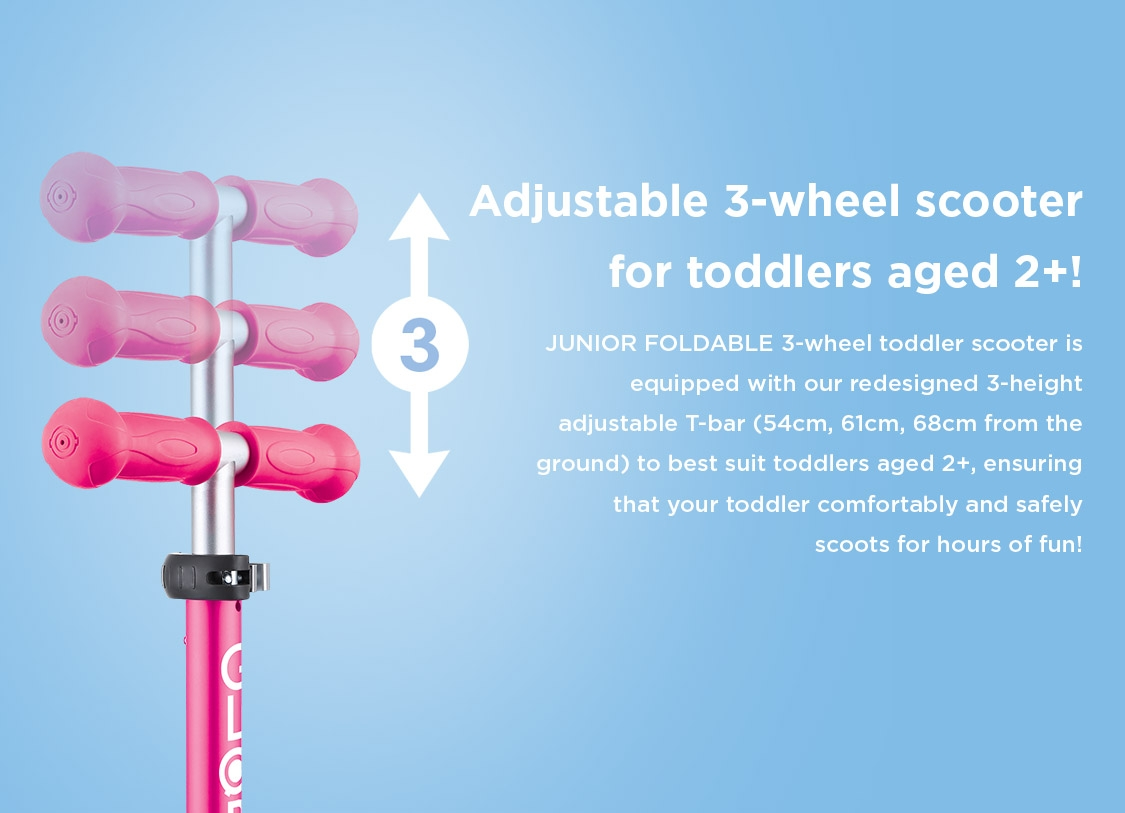 Our 3-wheel scooter for 2 to 6-year olds' is equipped with our redesigned 3-height adjustable T-bar (54cm, 61cm, 68cm from the ground) to best suit toddlers aged 2+, ensuring that your toddler comfortably and safely scoots for hours of fun!
